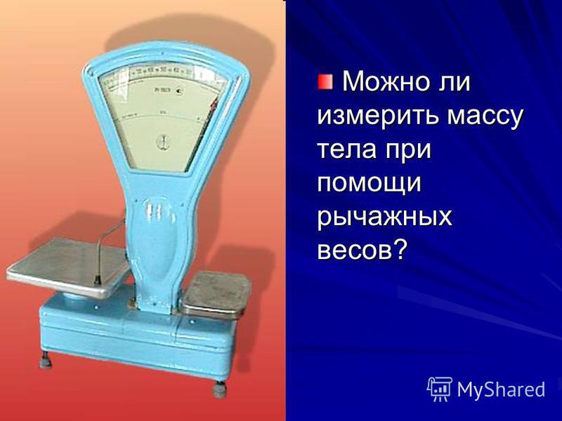 Можно ли измерить массу тела при помощи рычажных весов?