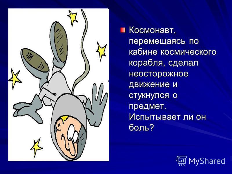 Космонавт, перемещаясь по кабине космического корабля, сделал неосторожное движение и стукнулся о предмет. Испытывает ли он боль?