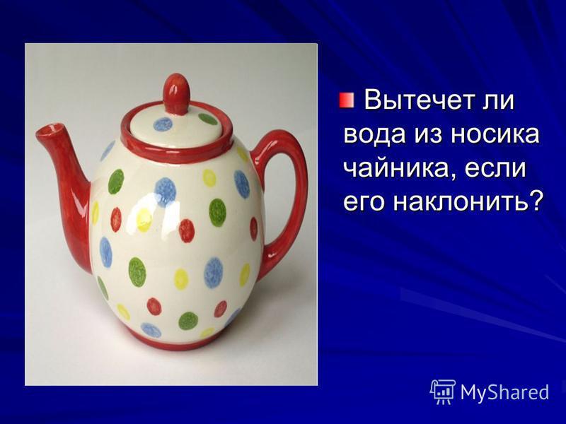 Вытечет ли вода из носика чайника, если его наклонить?
