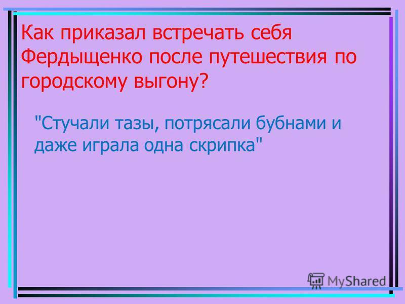 Как приказал встречать себя Фердыщенко после путешествия по городскому выгону? Стучали тазы, потрясали бубнами и даже играла одна скрипка