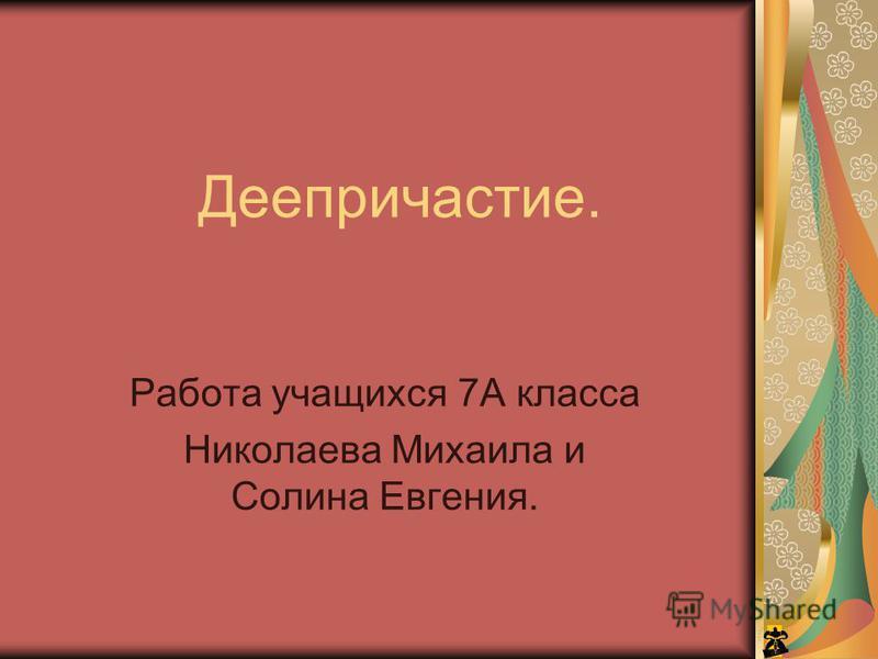 Деепричастие. Работа учащихся 7А класса Николаева Михаила и Солина Евгения.