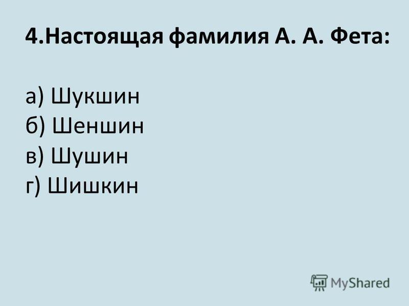 4. Настоящая фамилия А. А. Фета: а) Шукшин б) Шеншин в) Шушин г) Шишкин