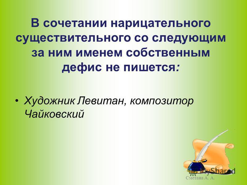 В сочетании нарицательного существительного со следующим за ним именем собственным дефис не пишется: Художник Левитан, композитор Чайковский Сметана А. А.