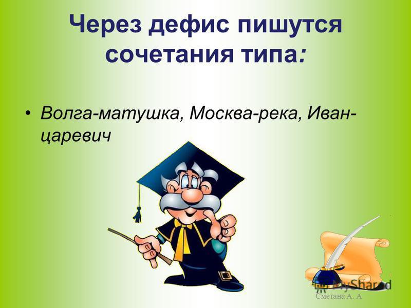 Через дефис пишутся сочетания типа: Волга-матушка, Москва-река, Иван- царевич Сметана А. А
