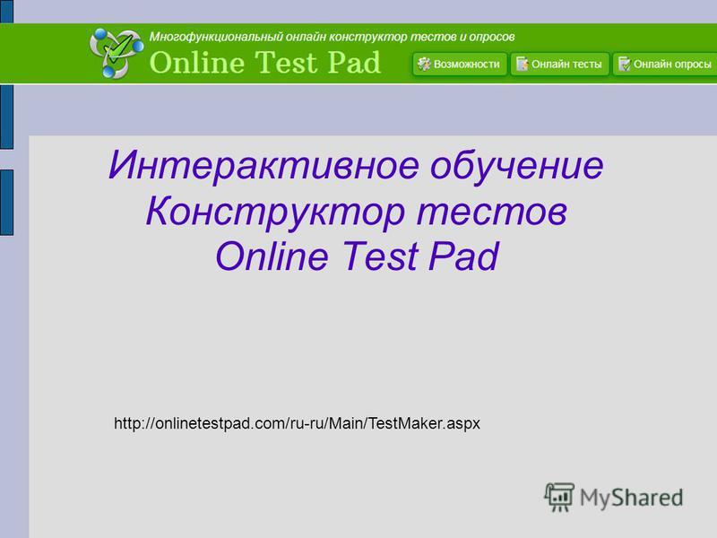 Интерактивное обучение Конструктор тестов Online Test Pad http://onlinetestpad.com/ru-ru/Main/TestMaker.aspx