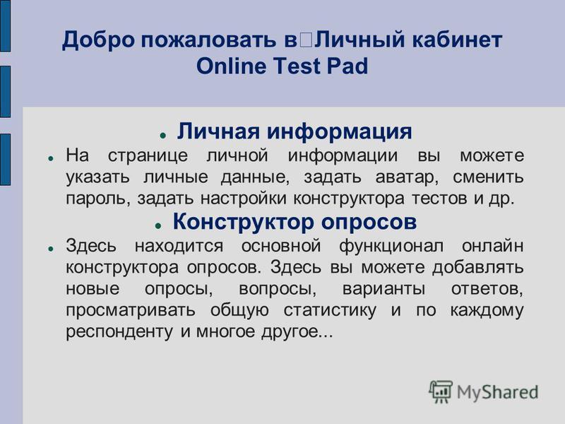 Добро пожаловать в Личный кабинет Online Test Pad Личная информация На странице личной информации вы можете указать личные данные, задать аватар, сменить пароль, задать настройки конструктора тестов и др. Конструктор опросов Здесь находится основной