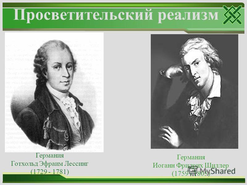 Просветительский реализм Германия Готхольд Эфраим Лессинг (1729 - 1781) Германия Иоганн Фридрих Шиллер (1759 - 1805)