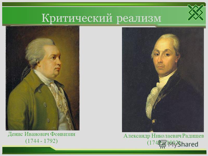 Критический реализм Денис Иванович Фонвизин (1744 - 1792) Александр Николаевич Радищев (1749 – 1802)
