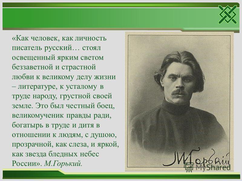 «Как человек, как личность писатель русский… стоял освещенный ярким светом беззаветной и страстной любви к великому делу жизни – литературе, к усталому в труде народу, грустной своей земле. Это был честный боец, великомученик правды ради, богатырь в
