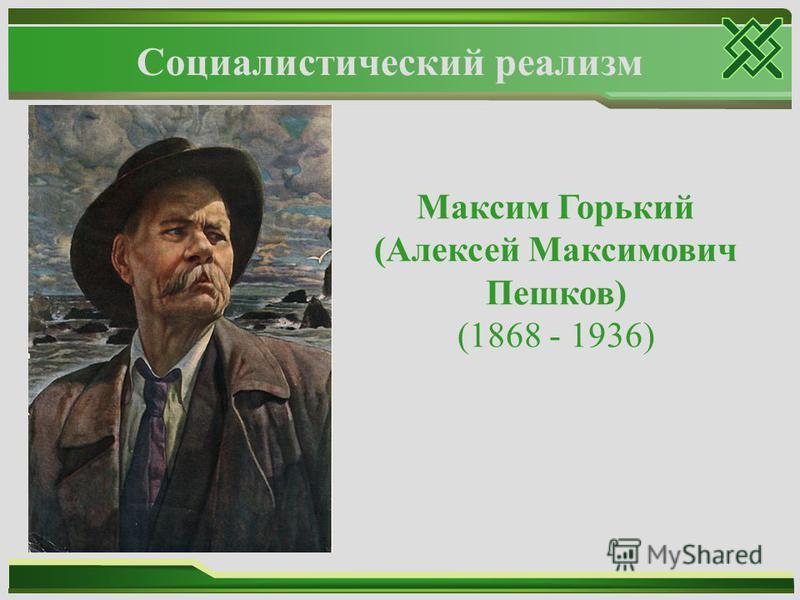 Социалистический реализм Максим Горький (Алексей Максимович Пешков) (1868 - 1936)