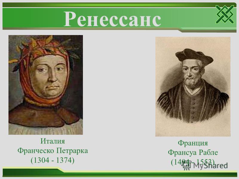 Ренессанс Италия Франческо Петрарка (1304 - 1374) Франция Франсуа Рабле (1494 - 1553)