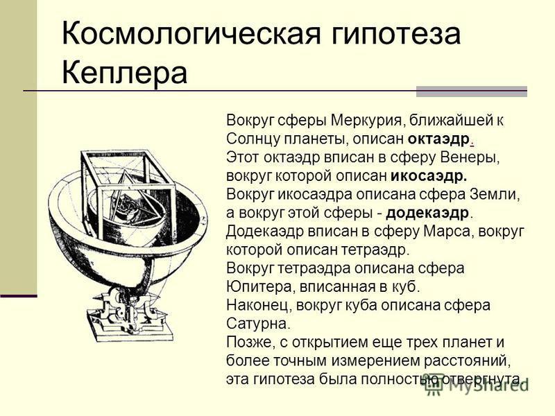 Космологическая гипотеза Кеплера Кеплер предположил, что расстояния между шестью известными тогда планетами выражаются через размеры пяти правильных выпуклых многогранников (Платоновых тел). Между каждой парой