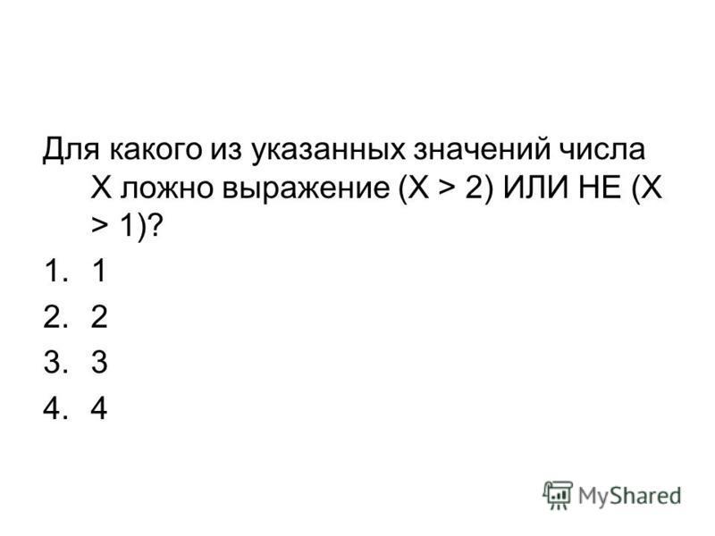 Для какого из указанных значений числа X ложно выражение (X > 2) ИЛИ НЕ (X > 1)? 1.1 2.2 3.3 4.4