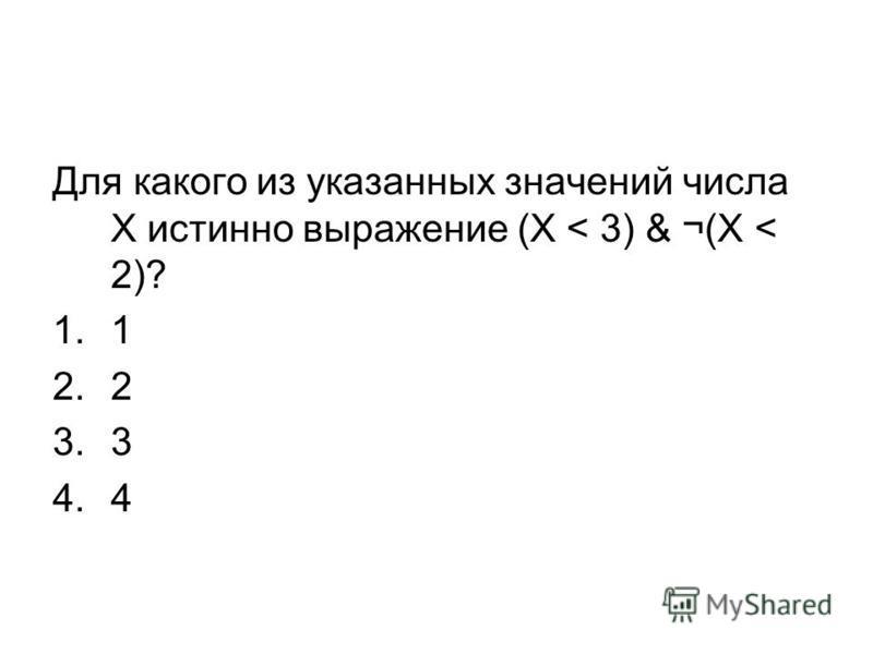 Для какого из указанных значений числа X истинно выражение (X < 3) & ¬(X < 2)? 1.1 2.2 3.3 4.4