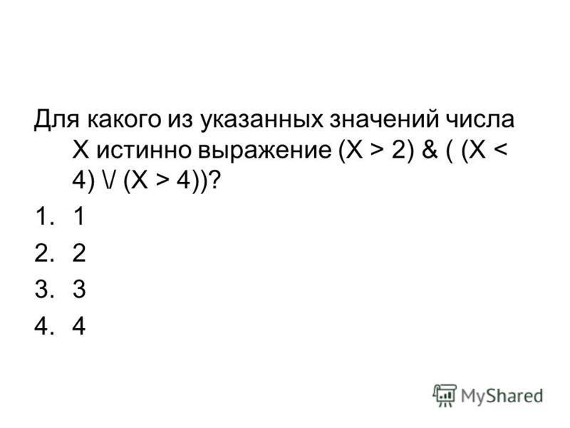 Для какого из указанных значений числа X истинно выражение (X > 2) & ( (X 4))? 1.1 2.2 3.3 4.4