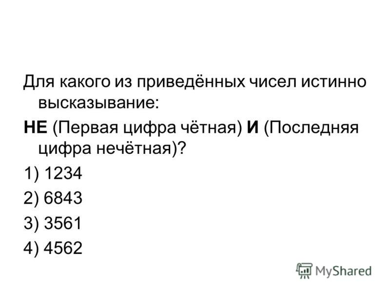 Для какого из приведённых чисел истинно высказывание: НЕ (Первая цифра чётная) И (Последняя цифра нечётная)? 1) 1234 2) 6843 3) 3561 4) 4562