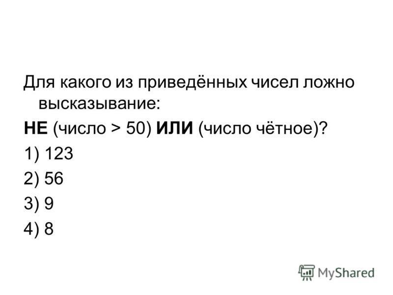 Для какого из приведённых чисел ложно высказывание: НЕ (число > 50) ИЛИ (число чётное)? 1) 123 2) 56 3) 9 4) 8