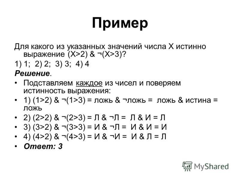 Пример Для какого из указанных значений числа Х истинно выражение (X>2) & ¬(X>3)? 1) 1; 2) 2; 3) 3; 4) 4 Решение. Подставляем каждое из чисел и поверяем истинность выражения: 1) (1>2) & ¬(1>3) = ложь & ¬ложь = ложь & истина = ложь 2) (2>2) & ¬(2>3) =