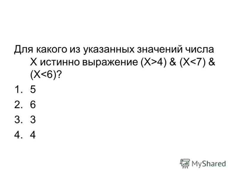 Для какого из указанных значений числа Х истинно выражение (X>4) & (X