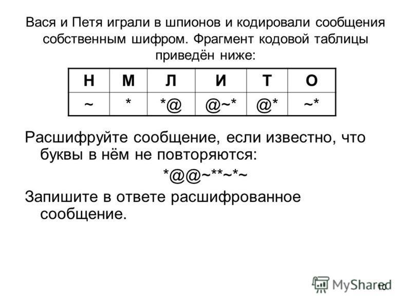 10 Вася и Петя играли в шпионов и кодировали сообщения собственным шифром. Фрагмент кодовой таблицы приведён ниже: Расшифруйте сообщение, если известно, что буквы в нём не повторяются: *@@~**~*~ Запишите в ответе расшифрованное сообщение. НМЛИТО ~**@