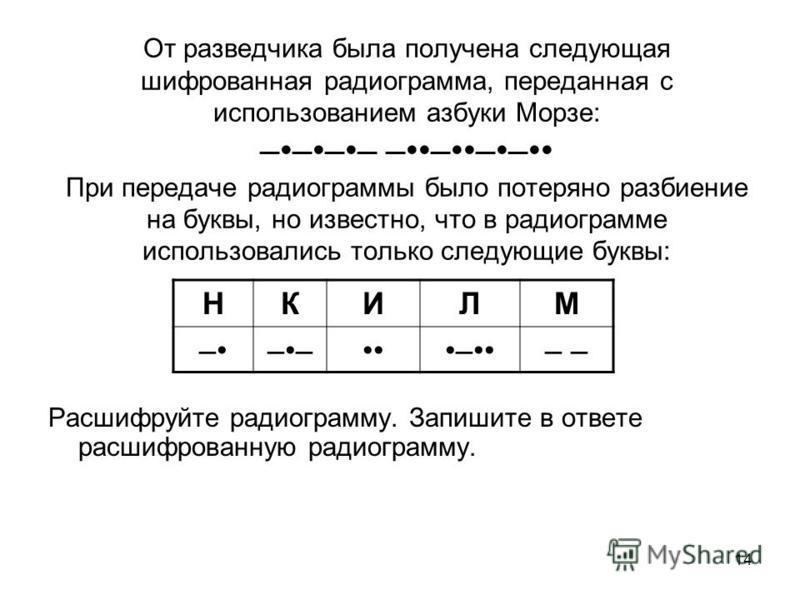 14 От разведчика была получена следующая шифрованная радиограмма, переданная с использованием азбуки Морзе: –––– –––– При передаче радиограммы было потеряно разбиение на буквы, но известно, что в радиограмме использовались только следующие буквы: Рас