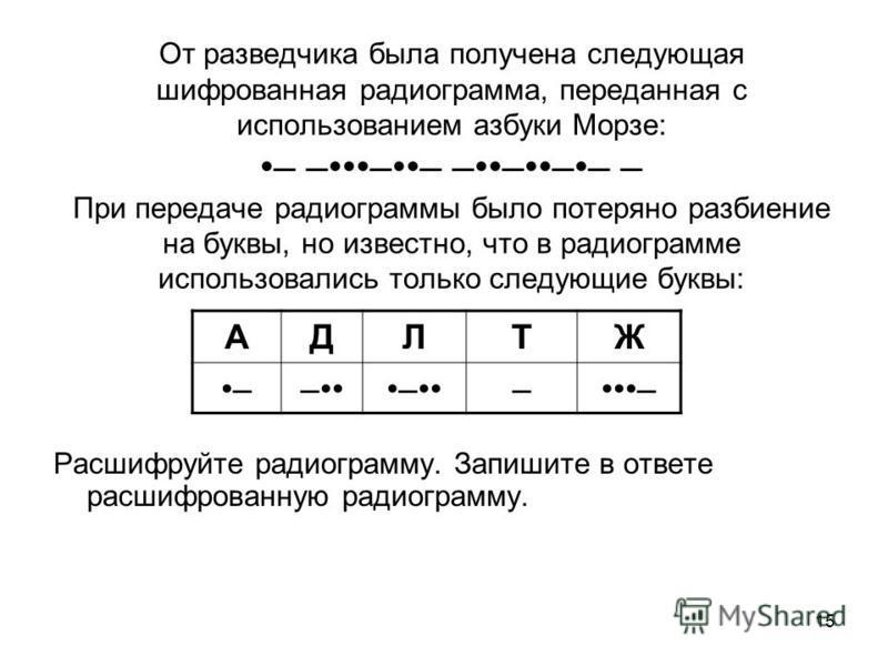 15 От разведчика была получена следующая шифрованная радиограмма, переданная с использованием азбуки Морзе: – ––– –––– – При передаче радиограммы было потеряно разбиение на буквы, но известно, что в радиограмме использовались только следующие буквы: