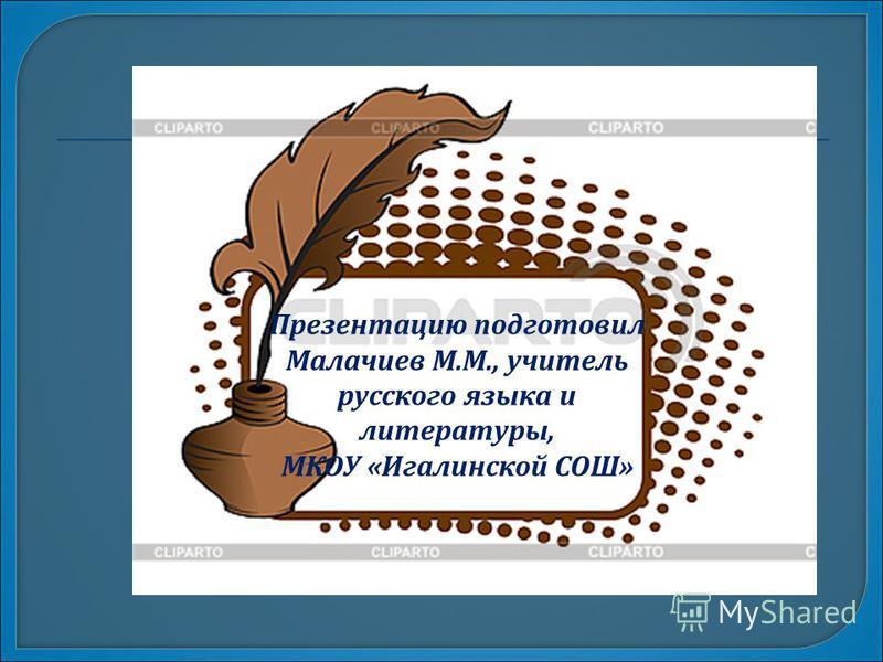 Презентацию подготовил Малачиев М.М., учитель русского языка и литературы, МКОУ «Игалинской СОШ»