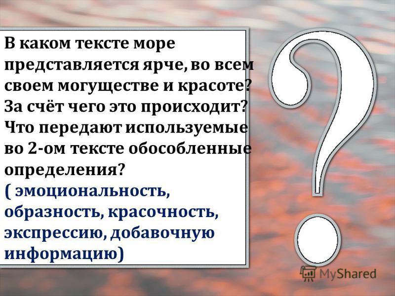 В каком тексте море представляется ярче, во всем своем могуществе и красоте? За счёт чего это происходит? Что передают используемые во 2-ом тексте обособленные определения? ( эмоциональность, образность, красочность, экспрессию, добавочную информацию
