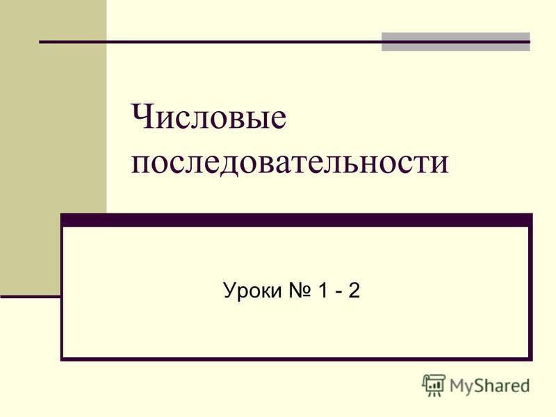 Числовые последовательности Уроки 1 - 2