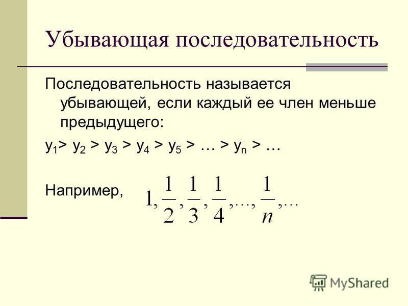 Убывающая последовательность Последовательность называется убывающей, если каждый ее член меньше предыдущего: y 1 > y 2 > y 3 > y 4 > y 5 > … > y n > … Например,
