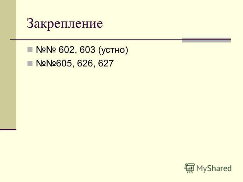 Закрепление 602, 603 (устно) 605, 626, 627