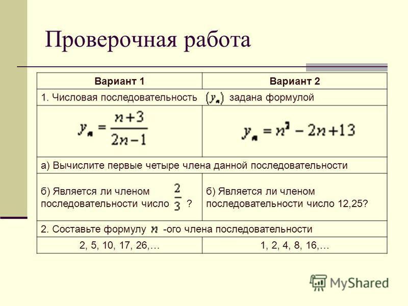 Проверочная работа Вариант 1Вариант 2 1. Числовая последовательность задана формулой а) Вычислите первые четыре члена данной последовательности б) Является ли членом последовательности число ? б) Является ли членом последовательности число 12,25? 2.