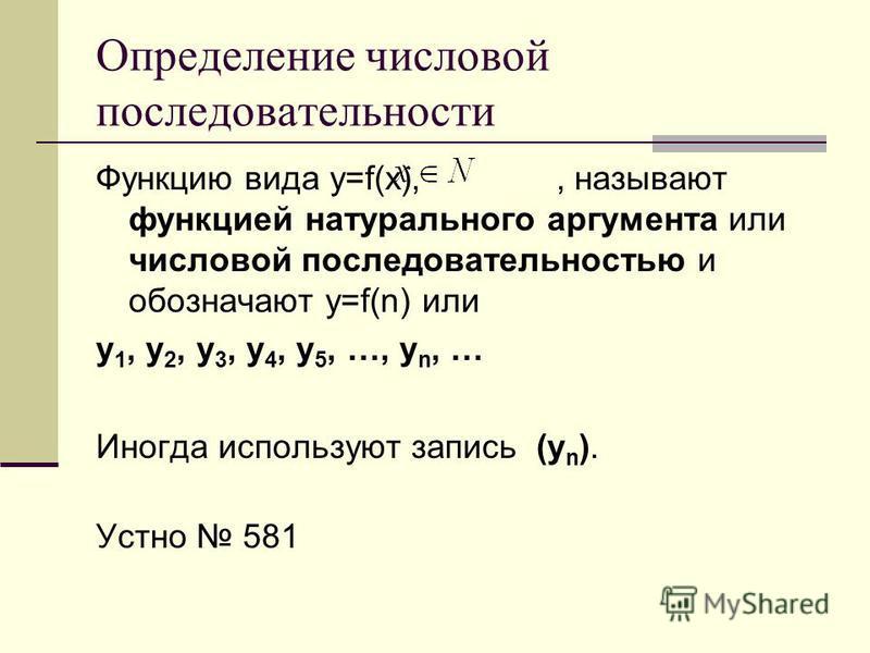 Определение числовой последовательности Функцию вида y=f(x),, называют функцией натурального аргумента или числовой последовательностью и обозначают y=f(n) или y 1, y 2, y 3, y 4, y 5, …, y n, … Иногда используют запись (y n ). Устно 581
