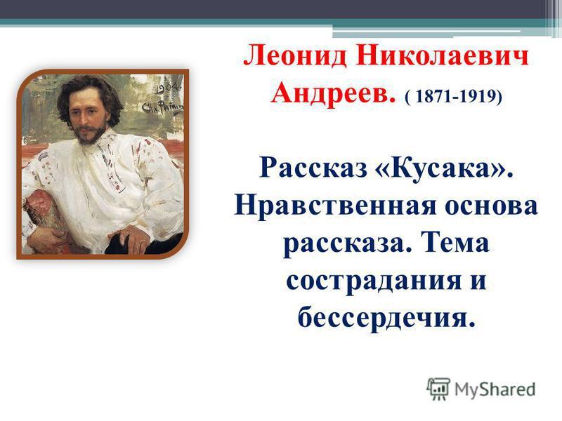 Леонид Николаевич Андреев. ( 1871-1919) Рассказ «Кусака». Нравственная основа рассказа. Тема сострадания и бессердечия.