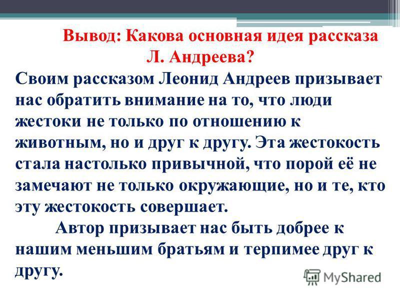 Вывод: Какова основная идея рассказа Л. Андреева? Своим рассказом Леонид Андреев призывает нас обратить внимание на то, что люди жестоки не только по отношению к животным, но и друг к другу. Эта жестокость стала настолько привычной, что порой её не з