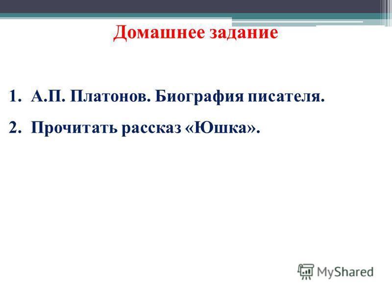 Домашнее задание 1.А.П. Платонов. Биография писателя. 2. Прочитать рассказ «Юшка».