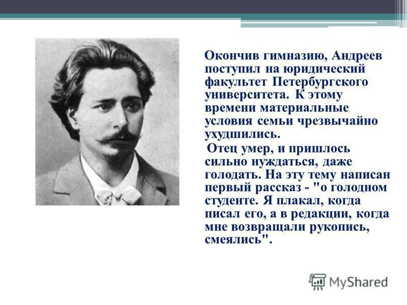 Окончив гимназию, Андреев поступил на юридический факультет Петербургского университета. К этому времени материальные условия семьи чрезвычайно ухудшились. Отец умер, и пришлось сильно нуждаться, даже голодать. На эту тему написан первый рассказ -