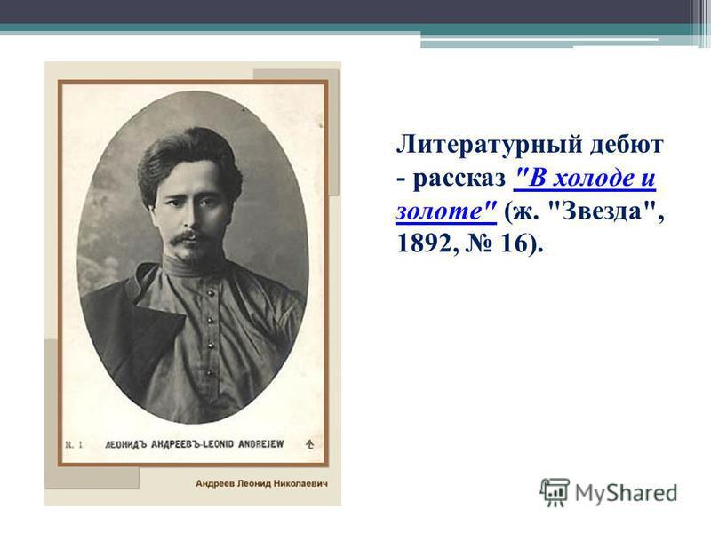 Литературный дебют - рассказ В холоде и золоте (ж. Звезда, 1892, 16).