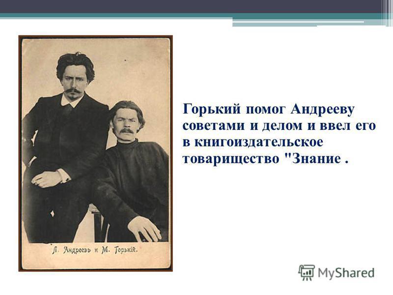 Горький помог Андрееву советами и делом и ввел его в книгоиздательское товарищество Знание.