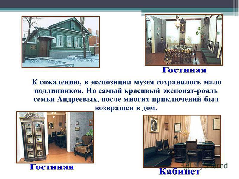 К сожалению, в экспозиции музея сохранилось мало подлинников. Но самый красивый экспонат-рояль семьи Андреевых, после многих приключений был возвращен в дом.
