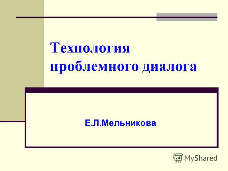 Технология проблемного диалога Е.Л.Мельникова