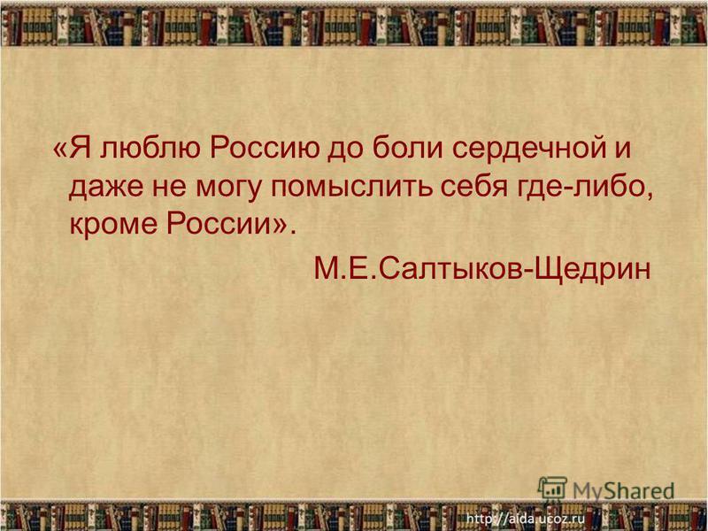 «Я люблю Россию до боли сердечной и даже не могу помыслить себя где-либо, кроме России». М.Е.Салтыков-Щедрин