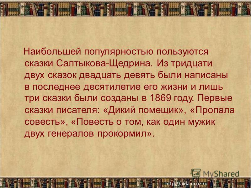 Наибольшей популярностью пользуются сказки Салтыкова-Щедрина. Из тридцати двух сказок двадцать девять были написаны в последнее десятилетие его жизни и лишь три сказки были созданы в 1869 году. Первые сказки писателя: «Дикий помещик», «Пропала совест