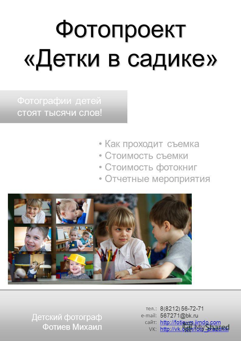 тел.: e-mail: сайт: VK : 8 ( 8212 ) 56-72-71 567271@bk.ru http://fotievm.jimdo.com http://vk.com/foto_prazdnik Фотопроект «Детки в садике» Как проходит съемка Стоимость съемки Стоимость фотокниг Отчетные мероприятия Фотографии детей стоят тысячи слов