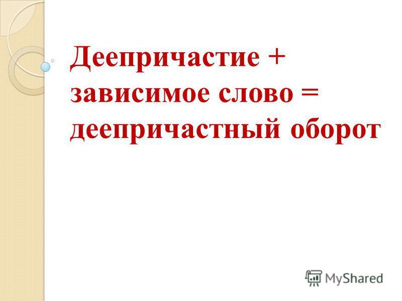 Деепричастие + зависимое слово = деепричастный оборот