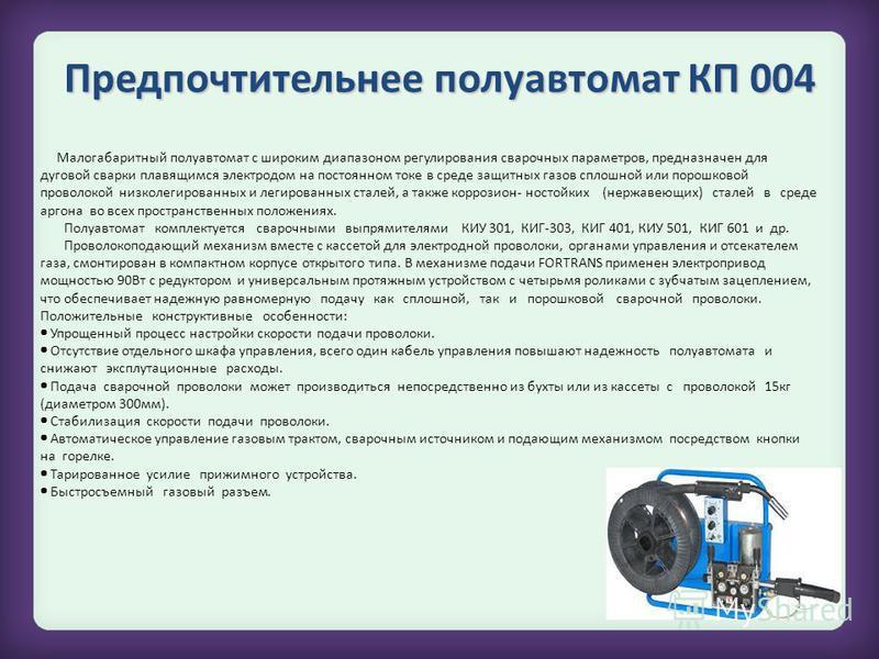 КП 007 Малогабаритный полуавтомат с широким диапазоном регулирования сварочных параметров, предназначен для дуговой сварки плавящимся электродом на постоянном токе в среде защитных газов сплошной или порошковой проволокой низколегированных и легирова