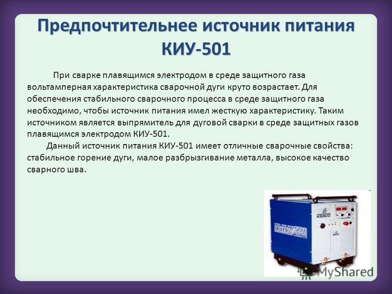 Предпочтительнее источник питания КИУ-501 При сварке плавящимся электродом в среде защитного газа вольтамперная характеристика сварочной дуги круто возрастает. Для обеспечения стабильного сварочного процесса в среде защитного газа необходимо, чтобы и