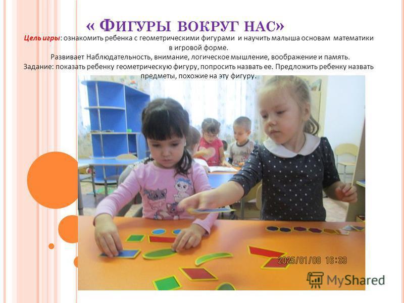 « Ф ИГУРЫ ВОКРУГ НАС » Цель игры: ознакомить ребенка с геометрическими фигурами и научить малыша основам математики в игровой форме. Развивает Наблюдательность, внимание, логическое мышление, воображение и память. Задание: показать ребенку геометриче