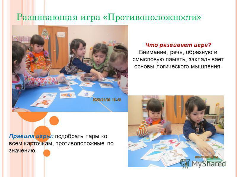 Развивающая игра «Противоположности» Что развивает игра? Внимание, речь, образную и смысловую память, закладывает основы логического мышления. Правила игры: подобрать пары ко всем карточкам, противоположные по значению.