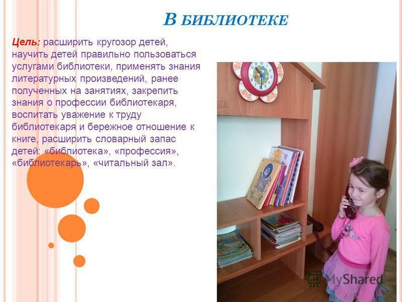 В БИБЛИОТЕКЕ Цель: расширить кругозор детей, научить детей правильно пользоваться услугами библиотеки, применять знания литературных произведений, ранее полученных на занятиях, закрепить знания о профессии библиотекаря, воспитать уважение к труду биб